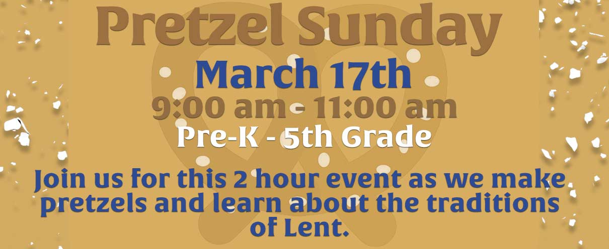Pretzel Sunday, March 17th, 9:00am - 11:00am, Pre-K - 5th Grade, Join us for this 2 hours events as we make a pretzels and learn about thew traditions of lent.